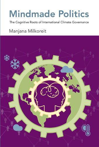 Mindmade Politics: The Cognitive Roots of International Climate Governance - The MIT Press (Hardback)