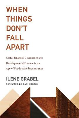 When Things Don't Fall Apart: Global Financial Governance and Developmental Finance in an Age of Productive Incoherence - The MIT Press (Hardback)