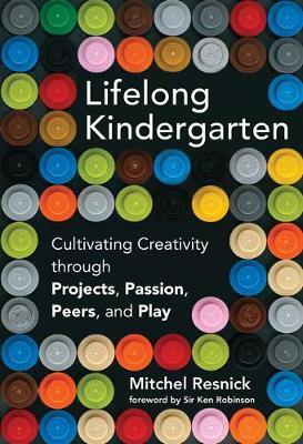 Lifelong Kindergarten: Cultivating Creativity through Projects, Passion, Peers, and Play - The MIT Press (Hardback)