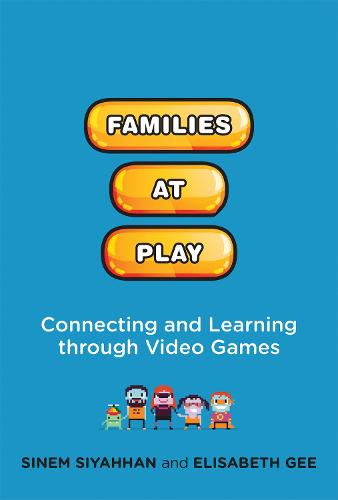 Families at Play: Connecting and Learning through Video Games - The John D. and Catherine T. MacArthur Foundation Series on Digital Media and Learning (Hardback)