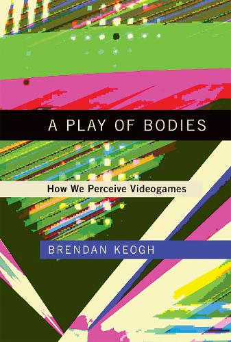 A Play of Bodies: How We Perceive Videogames - The MIT Press (Hardback)