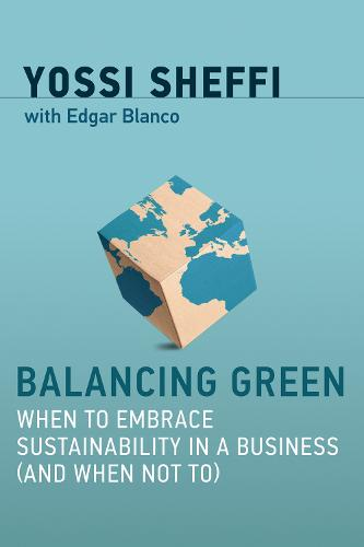 Balancing Green: When to Embrace Sustainability in a Business (and When Not To) - The MIT Press (Hardback)