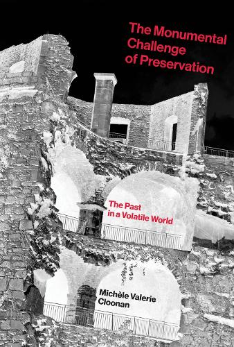 The Monumental Challenge of Preservation: The Past in a Volatile World - The MIT Press (Hardback)