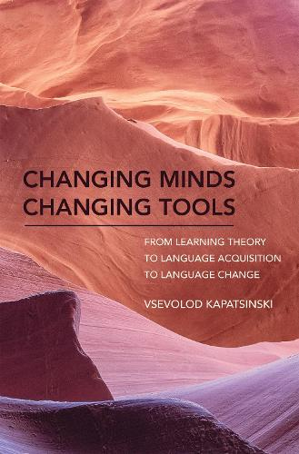 Changing Minds Changing Tools: From Learning Theory to Language Acquisition to Language Change - The MIT Press (Hardback)