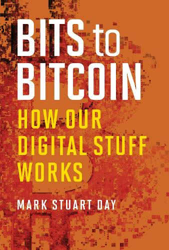 Bits to Bitcoin: How Our Digital Stuff Works - The MIT Press (Hardback)