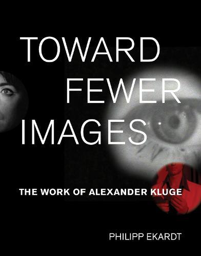 Toward Fewer Images: The Work of Alexander Kluge - October Books (Hardback)