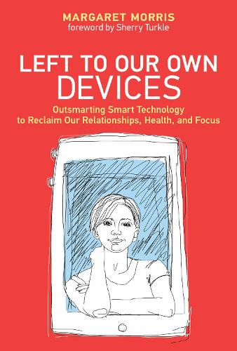 Left to Our Own Devices: Outsmarting Smart Technology to Reclaim Our Relationships, Health, and Focus - The MIT Press (Hardback)