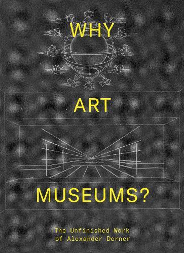Why Art Museums?: The Unfinished Work of Alexander Dorner - The MIT Press (Hardback)
