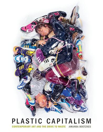 Plastic Capitalism: Contemporary Art and the Drive to Waste - The MIT Press (Hardback)