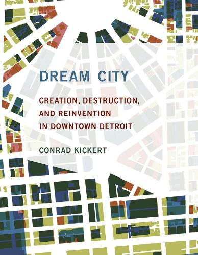 Dream City: Creation, Destruction, and Reinvention in Downtown Detroit - The MIT Press (Hardback)