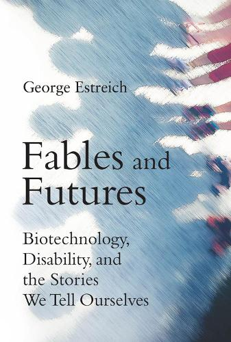 Fables and Futures: Biotechnology, Disability, and the Stories We Tell Ourselves - The MIT Press (Hardback)