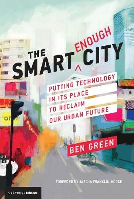 The Smart Enough City: Putting Technology in Its Place to Reclaim Our Urban Future - Strong Ideas (Hardback)