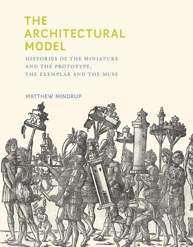 The Architectural Model: Histories of the Miniature and the Prototype, the Exemplar and the Muse - The MIT Press (Hardback)