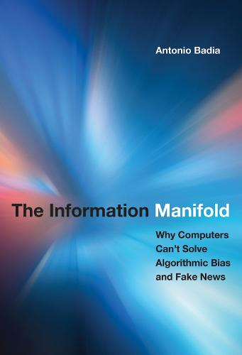 The Information Manifold: Why Computers Can't Solve Algorithmic Bias and Fake News - History and Foundations of Information Science (Hardback)