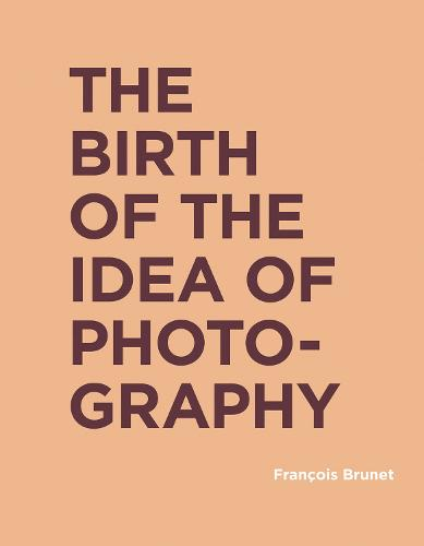 The Birth of the Idea of Photography - RIC BOOKS (Ryerson Image Centre Books) (Hardback)