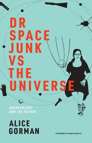 Dr Space Junk vs The Universe: Archaeology and the Future - The MIT Press (Hardback)