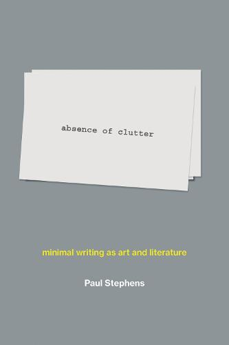 absence of clutter: minimal writing as art and literature - The MIT Press (Hardback)