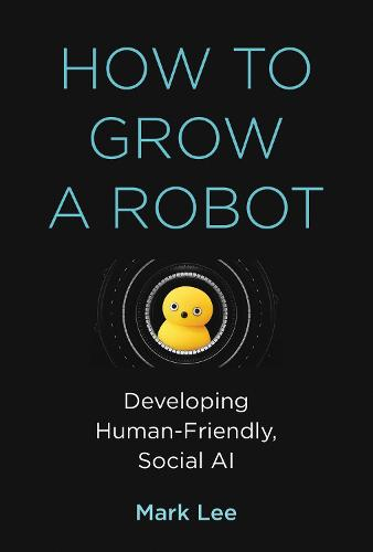 How to Grow a Robot: Developing Human-Friendly, Social AI - The MIT Press (Hardback)
