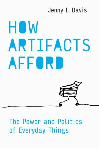 How Artifacts Afford: The Power and Politics of Everyday Things  (Hardback)