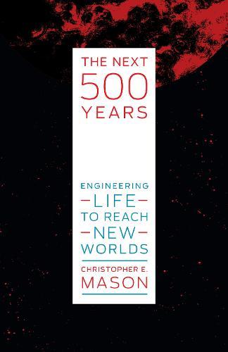 The Next 500 Years: Engineering Life to Reach New Worlds  (Hardback)