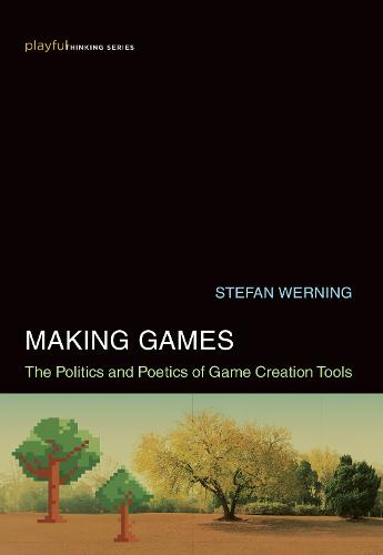 Making Games: The Politics and Poetics of Game Creation Tools - Playful Thinking (Hardback)