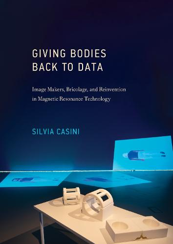 Giving Bodies Back To Data: Image Makers, Bricolage, and Reinvention in Magnetic Resonance Technology (Hardback)