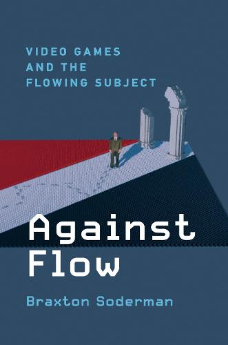 Against Flow: Video Games and the Flowing Subject (Hardback)