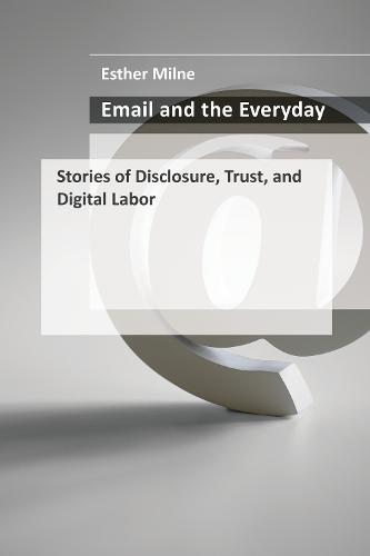 Email and the Everyday: Stories of Disclosure, Trust, and Digital Labor (Hardback)