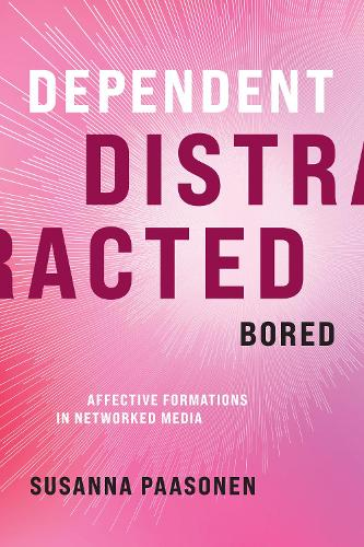 Dependent, Distracted, Bored: Affective Formations in Networked Media (Hardback)