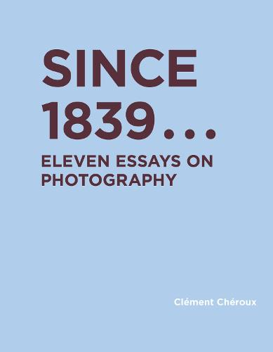 Since 1839: Eleven Essays on Photography - RIC BOOKS (Ryerson Image Centre Books) (Hardback)