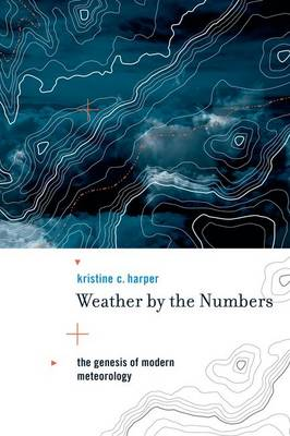 Weather by the Numbers: The Genesis of Modern Meteorology - Transformations: Studies in the History of Science and Technology (Hardback)