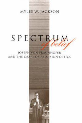Spectrum of Belief: Joseph von Fraunhofer and the Craft of Precision Optics - Transformations: Studies in the History of Science and Technology (Hardback)