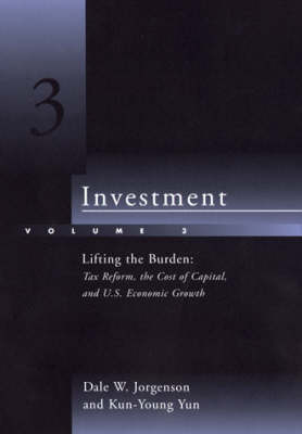 Investment: Lifting the Burden - Tax Reform, the Cost of Capital and U.S. Economic Growth v. 3 (Hardback)