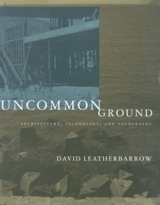 Uncommon Ground: Architecture, Technology, and Topography - The MIT Press (Hardback)