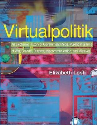Virtualpolitik: An Electronic History of Government Media-Making in a Time of War, Scandal, Disaster, Miscommunication, and Mistakes - The MIT Press (Hardback)