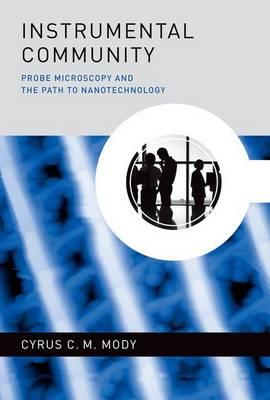 Instrumental Community: Probe Microscopy and the Path to Nanotechnology - Inside Technology (Hardback)