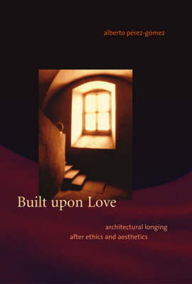 Built upon Love: Architectural Longing after Ethics and Aesthetics - MIT Press (Hardback)