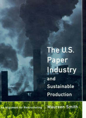 The U. S. Paper Industry and Sustainable Production: An Argument for Restructuring - Urban and Industrial Environments (Hardback)