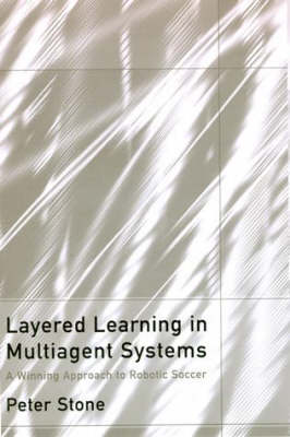 Layered Learning in Multiagent Systems: A Winning Approach to Robotic Soccer - Intelligent Robotics and Autonomous Agents series (Hardback)