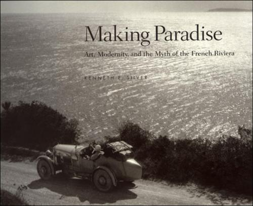 Making Paradise: Art, Modernity, and the Myth of the French Riviera - The MIT Press (Hardback)