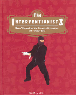 The Interventionists: Users' Manual for the Creative Disruption of Everyday Life (Hardback)