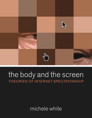 The Body and the Screen: Theories of Internet Spectatorship - MIT Press (Hardback)