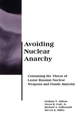 Avoiding Nuclear Anarchy: Containing the Threat of Loose Russian Nuclear Weapons and Fissile Material - Belfer Center Studies in International Security (Paperback)