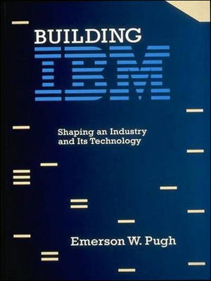 Building IBM: Shaping an Industry and Its Technology - History of Computing (Paperback)