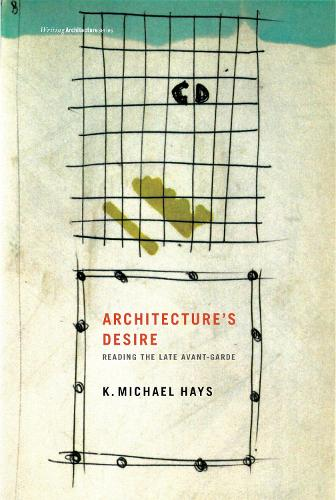 Architecture's Desire: Reading the Late Avant-Garde - Writing Architecture (Paperback)