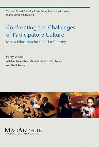 Confronting the Challenges of Participatory Culture: Media Education for the 21st Century - John D. and Catherine T. MacArthur Foundation Reports on Digital Media and Learning (Paperback)