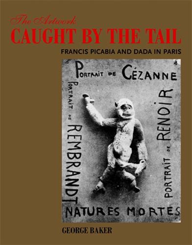 The Artwork Caught by the Tail: Francis Picabia and Dada in Paris - October Books (Paperback)