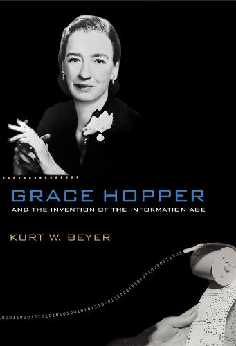 Grace Hopper and the Invention of the Information Age - Lemelson Center Studies in Invention and Innovation series (Paperback)