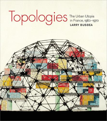 Topologies: The Urban Utopia in France, 1960-1970 - The MIT Press (Paperback)