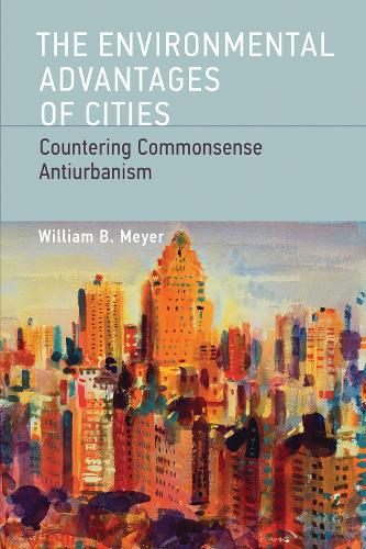 The Environmental Advantages of Cities: Countering Commonsense Antiurbanism - Urban and Industrial Environments (Paperback)